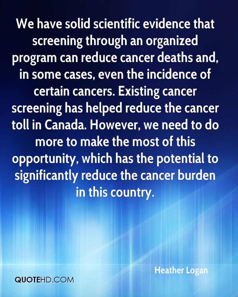 We have solid scientific evidence that screening through an organized program can reduce cancer deaths and, in some cases, even the incidence of certain cancers. Existing cancer screening has helped reduce the cancer toll in Canada. However, we need to do more to make the most of this opportunity, which has the potential to significantly reduce the cancer burden in this country.