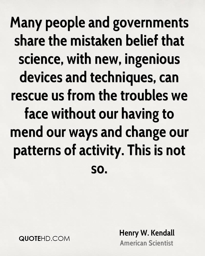 Many people and governments share the mistaken belief that science, with new, ingenious devices and techniques, can rescue us from the troubles we face without our having to mend our ways and change our patterns of activity. This is not so.