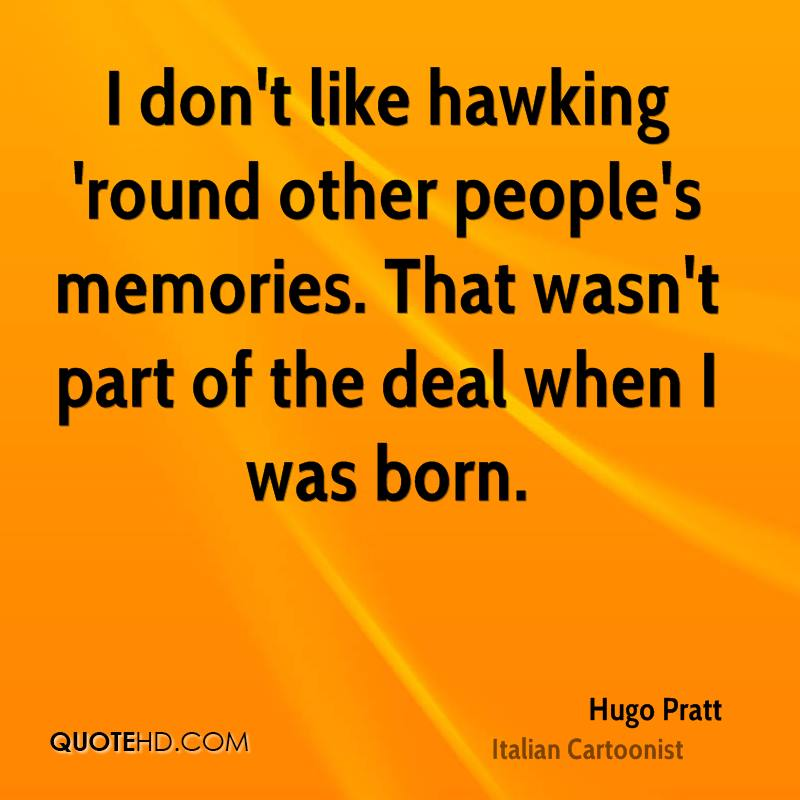 I don't like hawking 'round other people's memories. That wasn't part of the deal when I was born.
