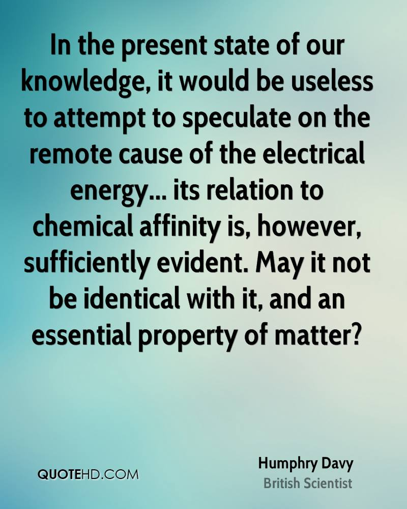 In the present state of our knowledge, it would be useless to attempt to speculate on the remote cause of the electrical energy... its relation to chemical affinity is, however, sufficiently evident. May it not be identical with it, and an essential property of matter?