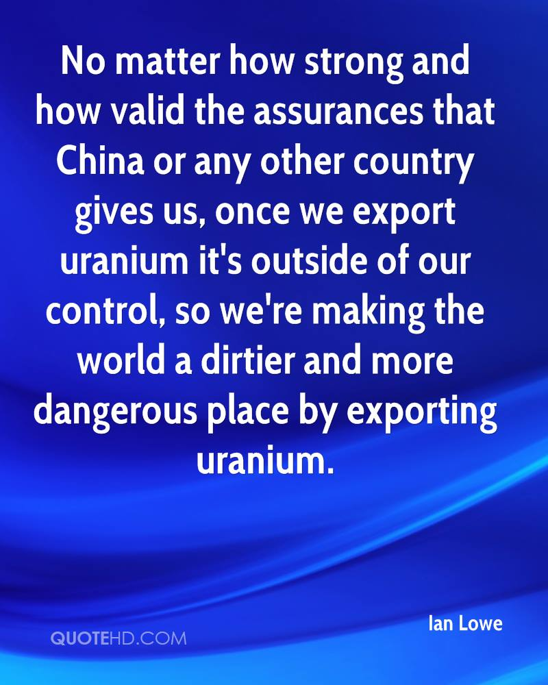 No matter how strong and how valid the assurances that China or any other country gives us, once we export uranium it's outside of our control, so we're making the world a dirtier and more dangerous place by exporting uranium.