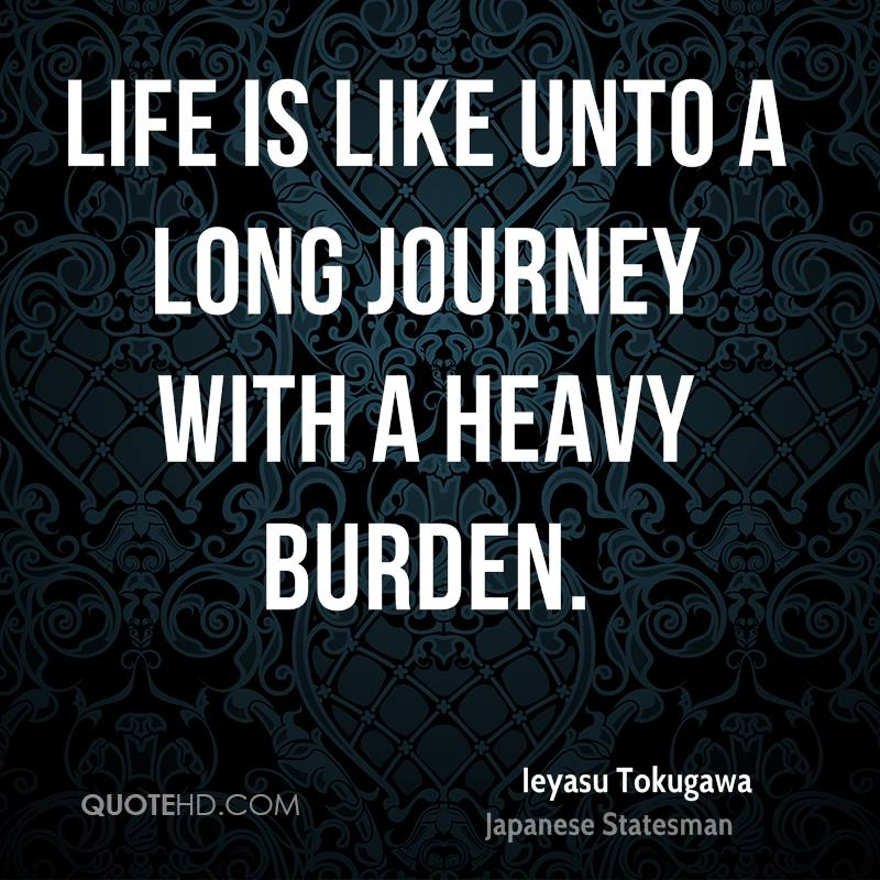 Life is like unto a long journey with a heavy burden.