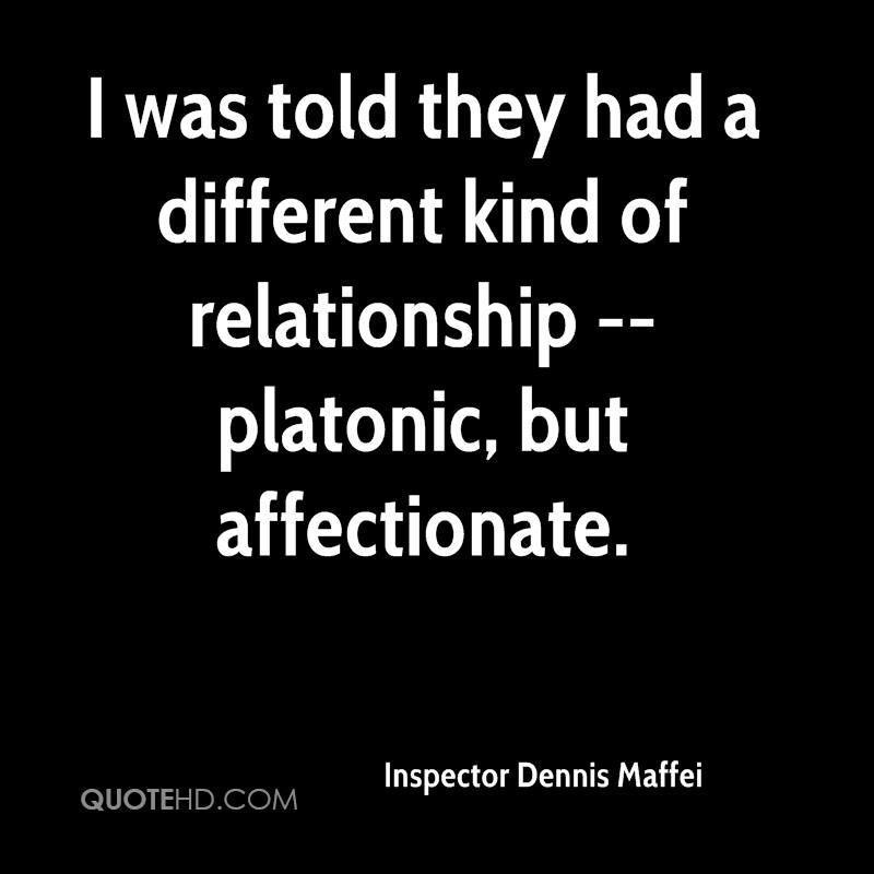 I was told they had a different kind of relationship -- platonic, but affectionate.