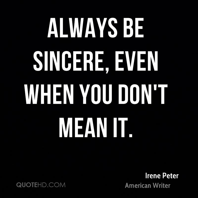 Always be sincere, even when you don't mean it.