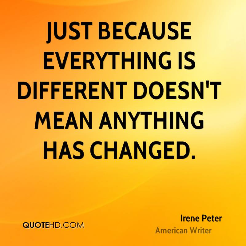 Just because everything is different doesn't mean anything has changed.