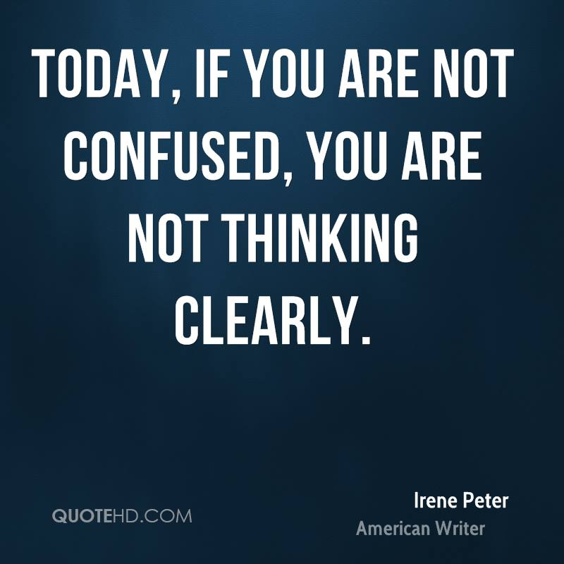 Today, if you are not confused, you are not thinking clearly.