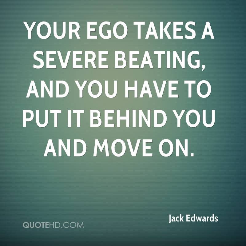 Your ego takes a severe beating, and you have to put it behind you and move on.