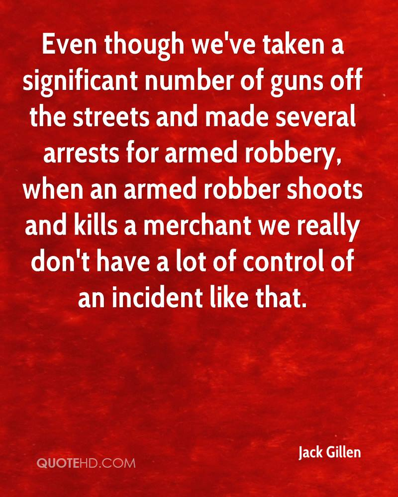 Even though we've taken a significant number of guns off the streets and made several arrests for armed robbery, when an armed robber shoots and kills a merchant we really don't have a lot of control of an incident like that.