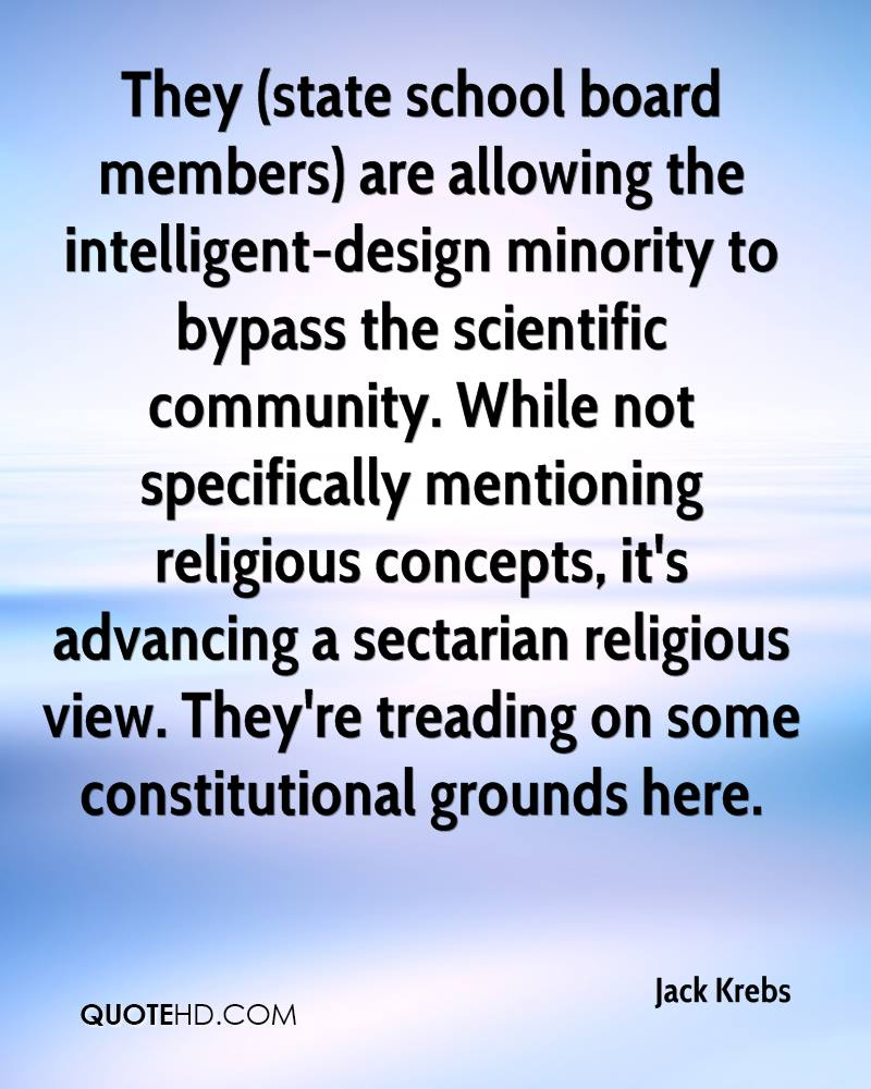 They (state school board members) are allowing the intelligent-design minority to bypass the scientific community. While not specifically mentioning religious concepts, it's advancing a sectarian religious view. They're treading on some constitutional grounds here.