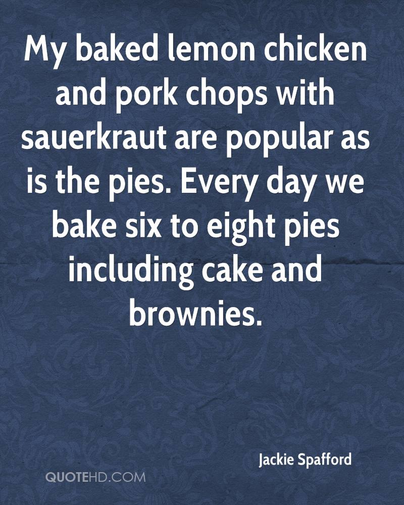 My baked lemon chicken and pork chops with sauerkraut are popular as is the pies. Every day we bake six to eight pies including cake and brownies.
