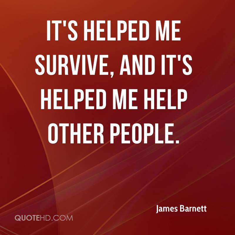 It's helped me survive, and it's helped me help other people.