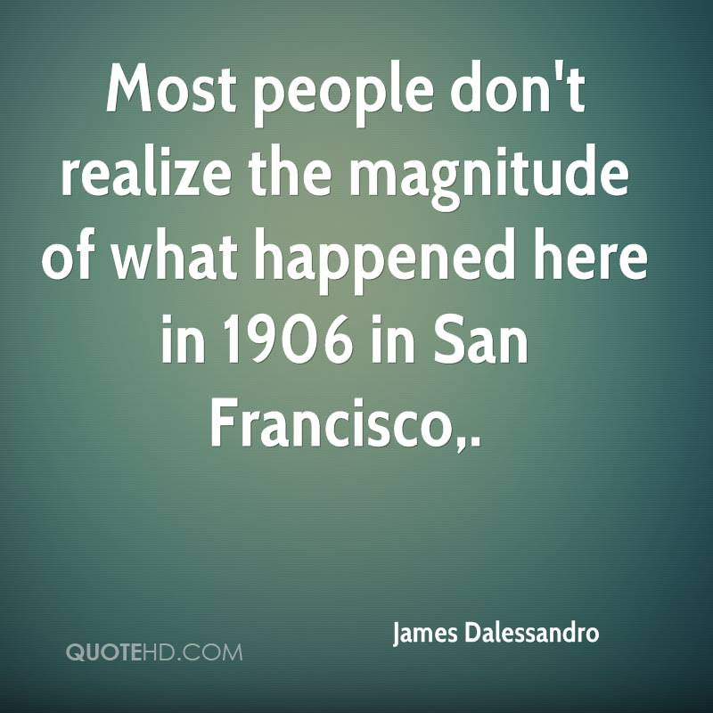 Most people don't realize the magnitude of what happened here in 1906 in San Francisco.