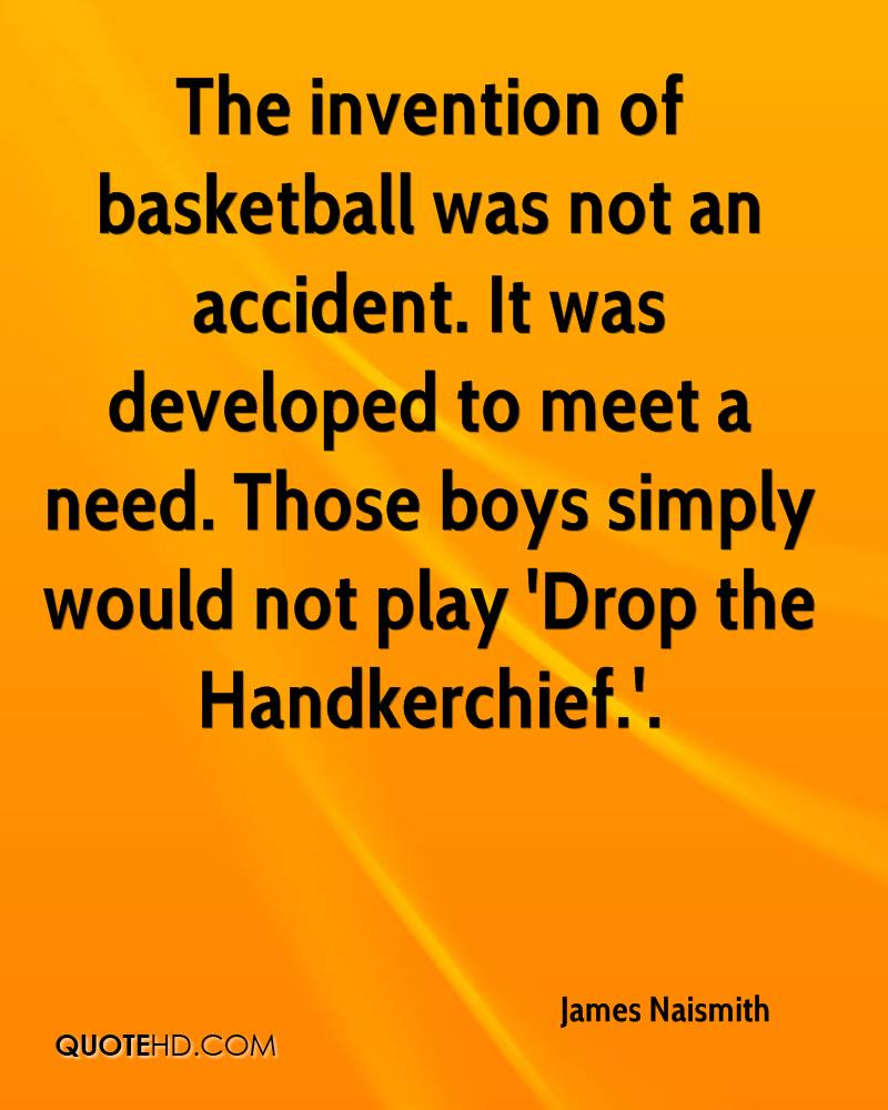The invention of basketball was not an accident. It was developed to meet a need. Those boys simply would not play 'Drop the Handkerchief.'.