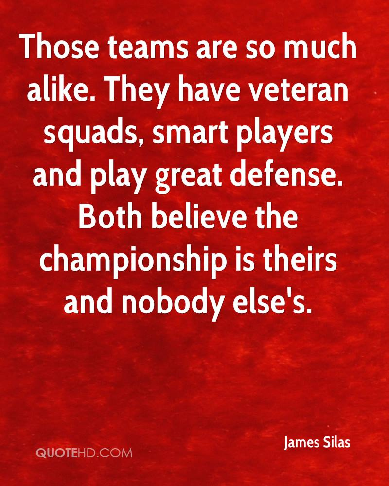 Those teams are so much alike. They have veteran squads, smart players and play great defense. Both believe the championship is theirs and nobody else's.