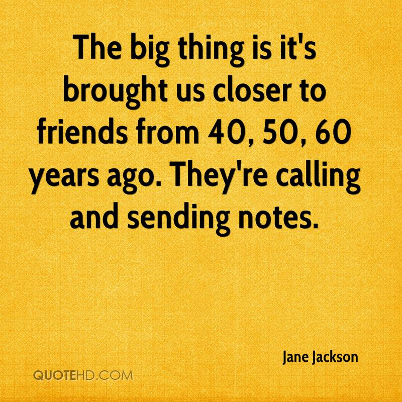 The big thing is it's brought us closer to friends from 40, 50, 60 years ago. They're calling and sending notes.