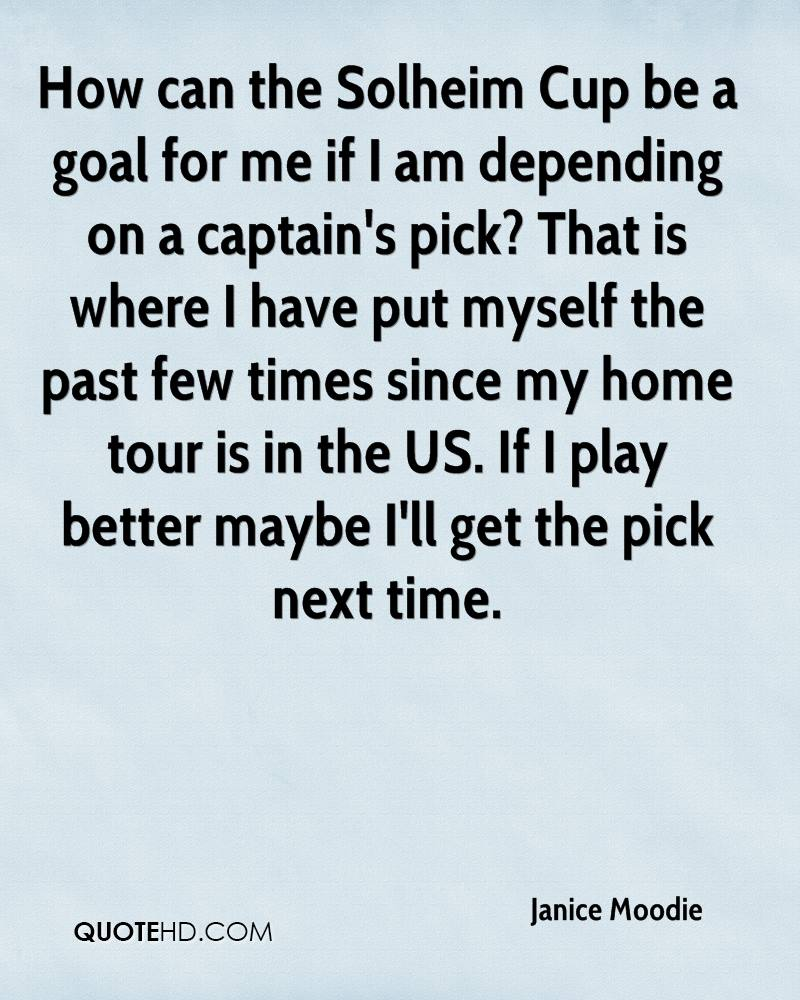 How can the Solheim Cup be a goal for me if I am depending on a captain's pick? That is where I have put myself the past few times since my home tour is in the US. If I play better maybe I'll get the pick next time.