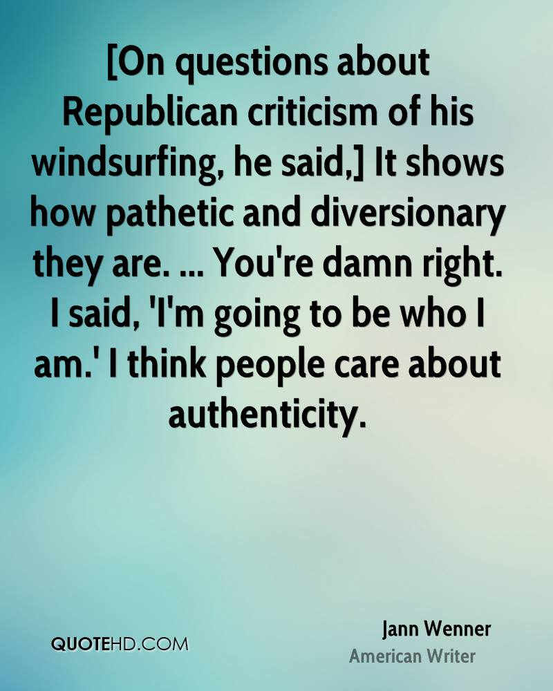 [On questions about Republican criticism of his windsurfing, he said,] It shows how pathetic and diversionary they are. ... You're damn right. I said, 'I'm going to be who I am.' I think people care about authenticity.