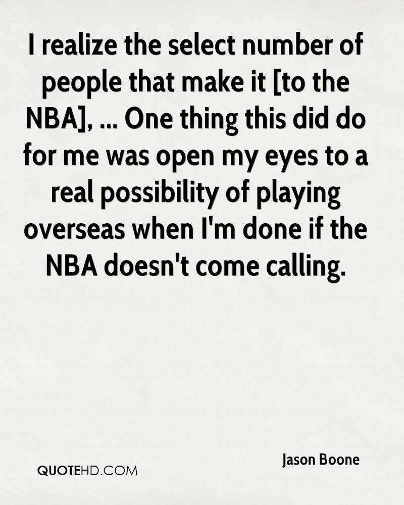 I realize the select number of people that make it [to the NBA], ... One thing this did do for me was open my eyes to a real possibility of playing overseas when I'm done if the NBA doesn't come calling.
