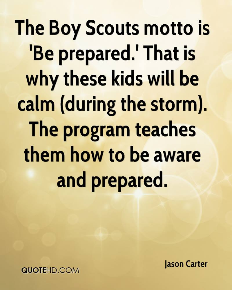 The Boy Scouts motto is 'Be prepared.' That is why these kids will be calm (during the storm). The program teaches them how to be aware and prepared.