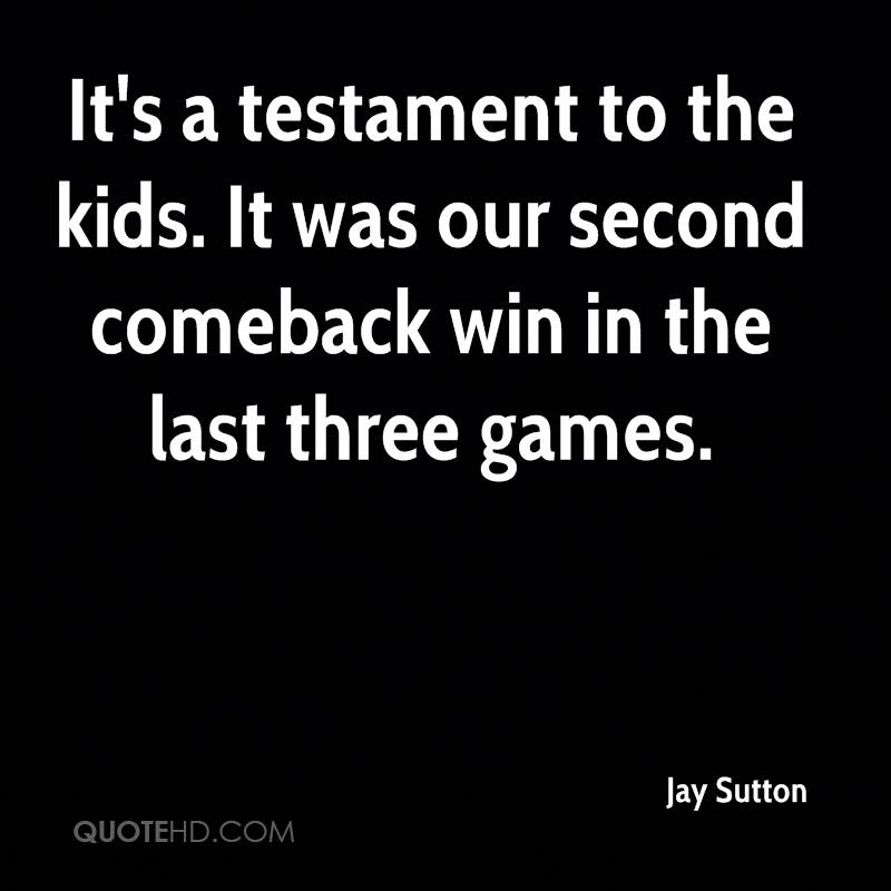 It's a testament to the kids. It was our second comeback win in the last three games.