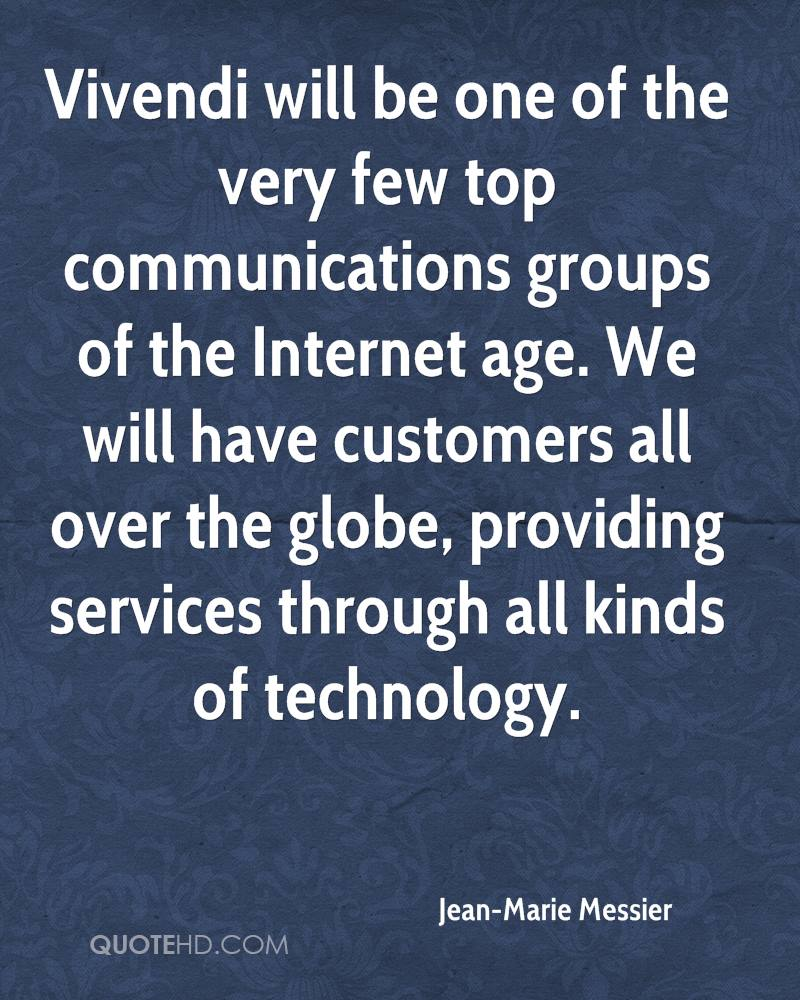 Vivendi will be one of the very few top communications groups of the Internet age. We will have customers all over the globe, providing services through all kinds of technology.