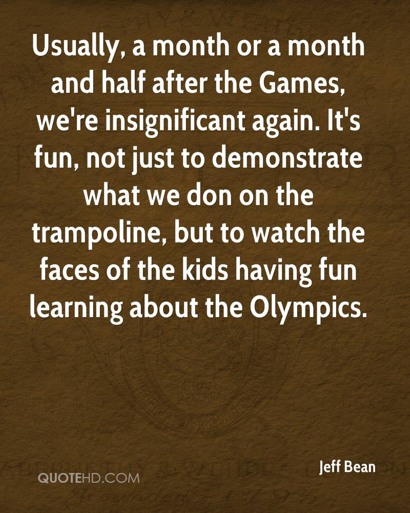 Usually, a month or a month and half after the Games, we're insignificant again. It's fun, not just to demonstrate what we don on the trampoline, but to watch the faces of the kids having fun learning about the Olympics.