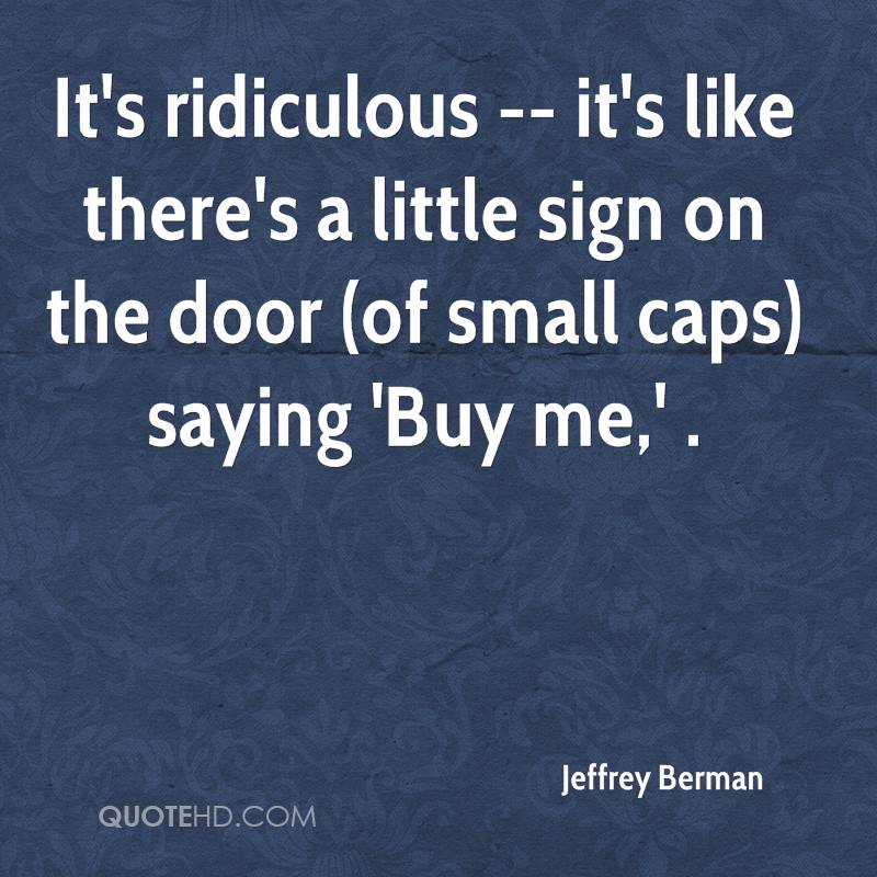 It's ridiculous -- it's like there's a little sign on the door (of small caps) saying 'Buy me,' .