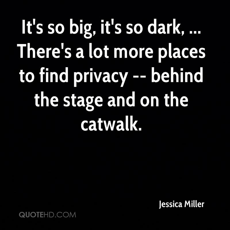 It's so big, it's so dark, ... There's a lot more places to find privacy -- behind the stage and on the catwalk.