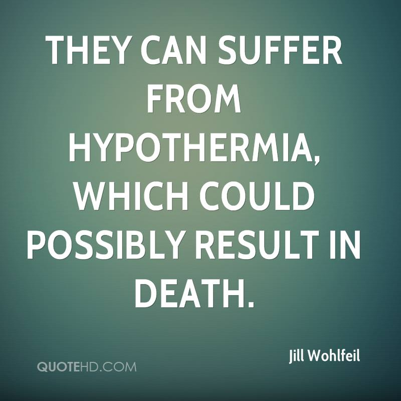 They can suffer from hypothermia, which could possibly result in death.