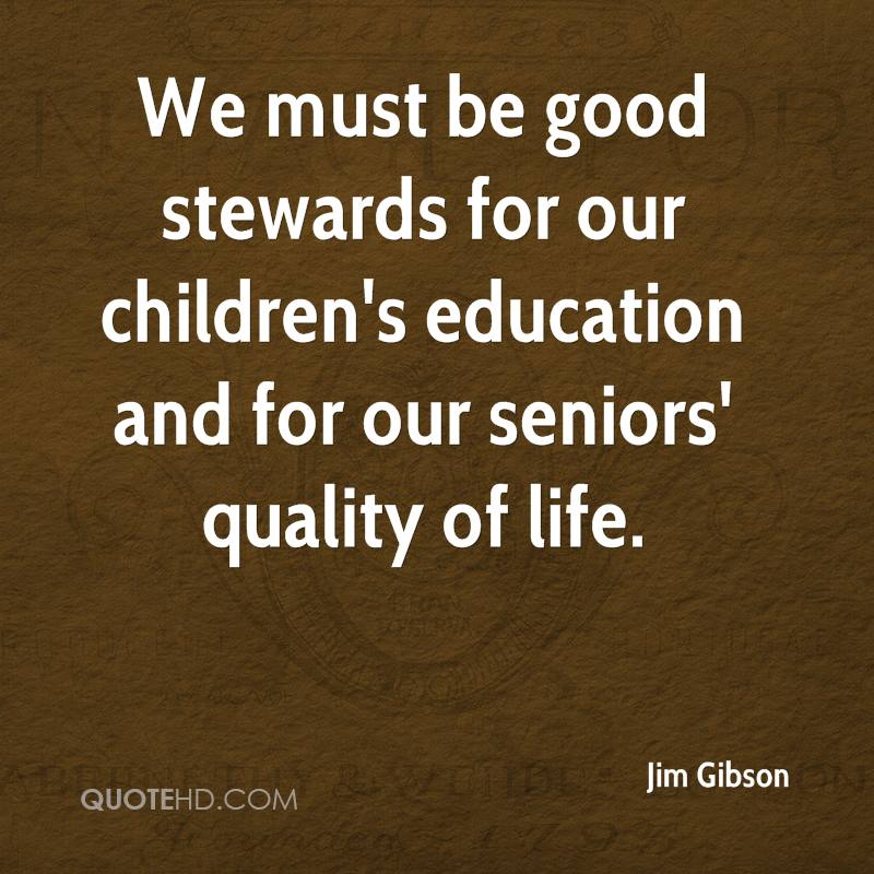 We must be good stewards for our children's education and for our seniors' quality of life.