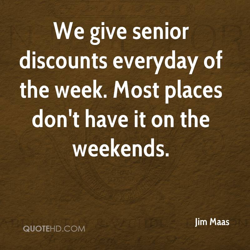 We give senior discounts everyday of the week. Most places don't have it on the weekends.