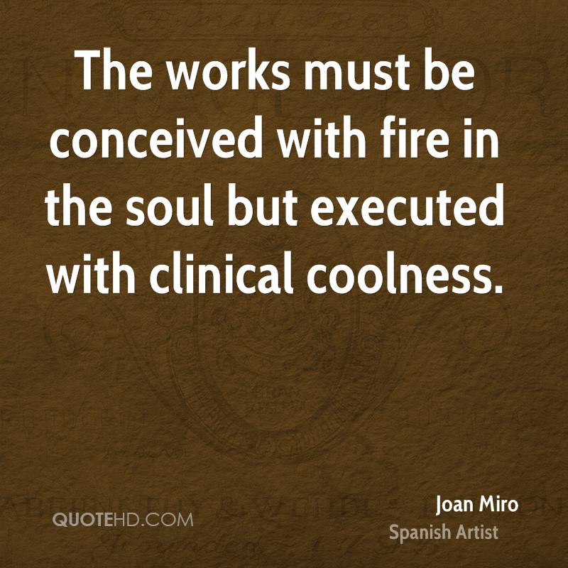 The works must be conceived with fire in the soul but executed with clinical coolness.
