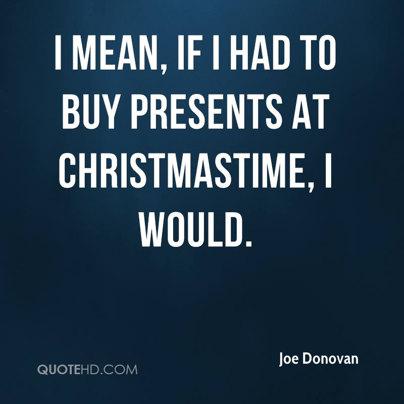 I mean, if I had to buy presents at Christmastime, I would.