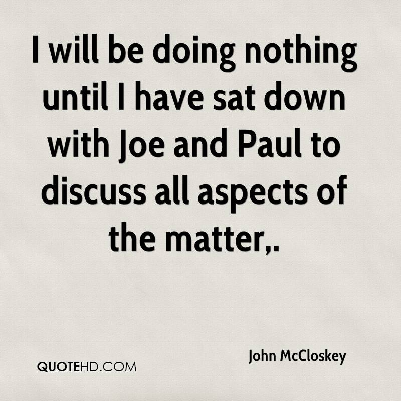 I will be doing nothing until I have sat down with Joe and Paul to discuss all aspects of the matter.