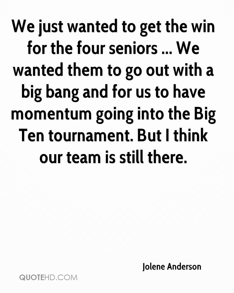 We just wanted to get the win for the four seniors ... We wanted them to go out with a big bang and for us to have momentum going into the Big Ten tournament. But I think our team is still there.