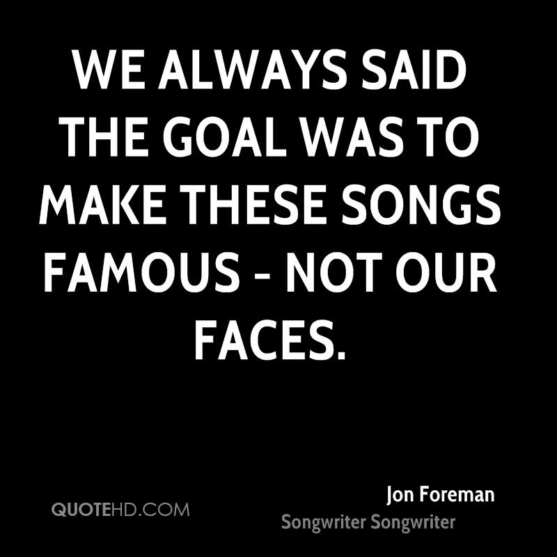 We always said the goal was to make these songs famous - not our faces.