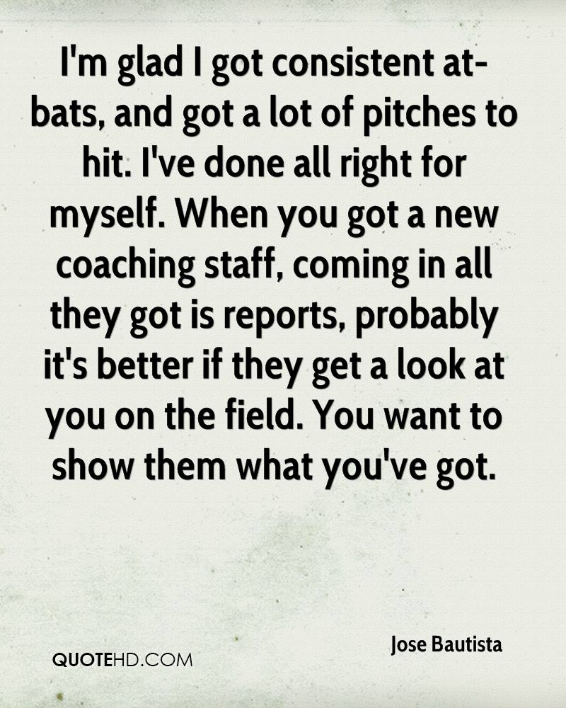 I'm glad I got consistent at-bats, and got a lot of pitches to hit. I've done all right for myself. When you got a new coaching staff, coming in all they got is reports, probably it's better if they get a look at you on the field. You want to show them what you've got.