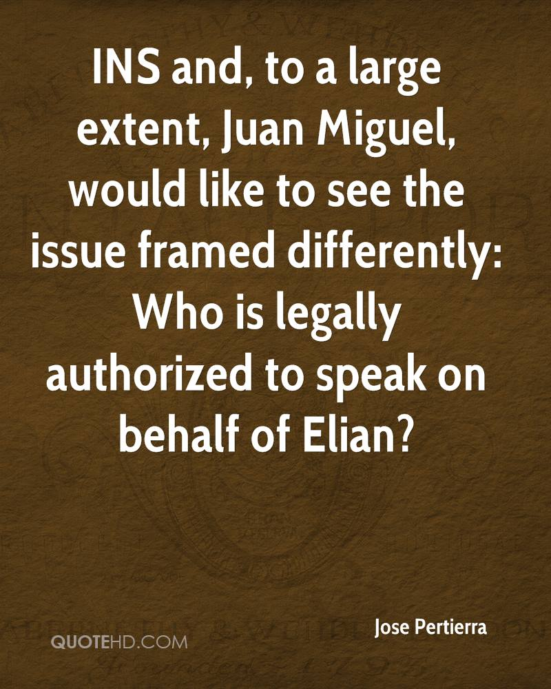 INS and, to a large extent, Juan Miguel, would like to see the issue framed differently: Who is legally authorized to speak on behalf of Elian?