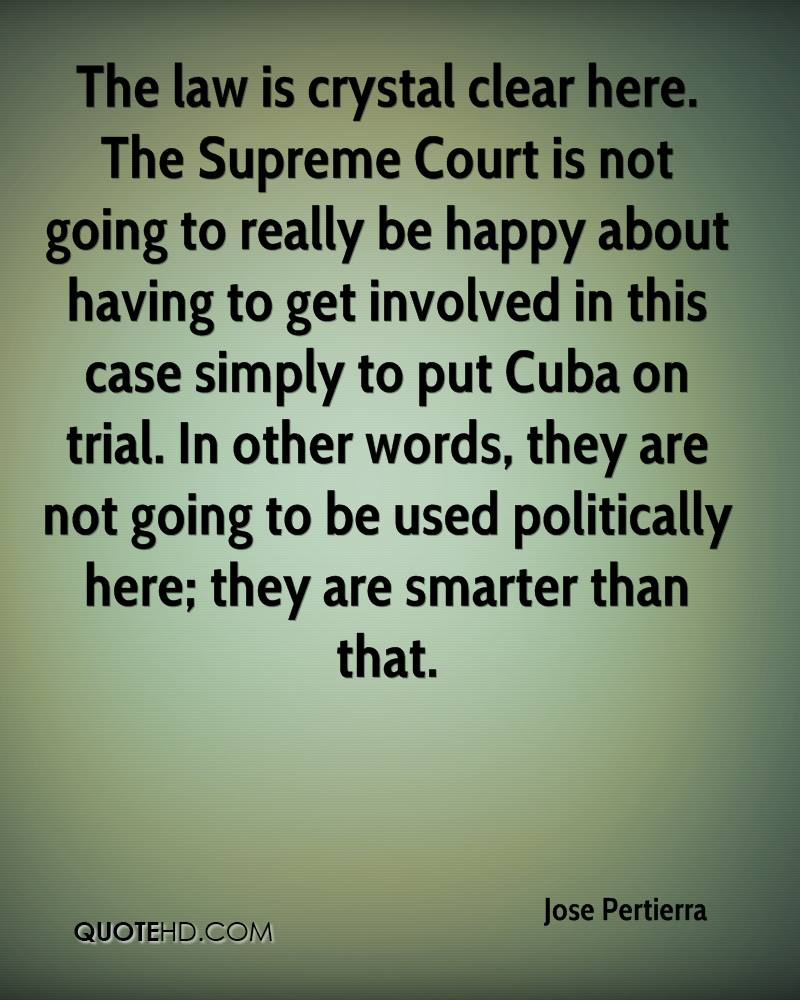 The law is crystal clear here. The Supreme Court is not going to really be happy about having to get involved in this case simply to put Cuba on trial. In other words, they are not going to be used politically here; they are smarter than that.