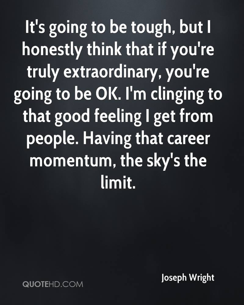It's going to be tough, but I honestly think that if you're truly extraordinary, you're going to be OK. I'm clinging to that good feeling I get from people. Having that career momentum, the sky's the limit.