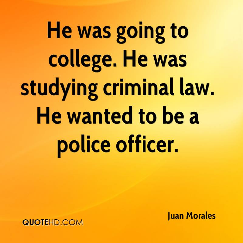 He was going to college. He was studying criminal law. He wanted to be a police officer.