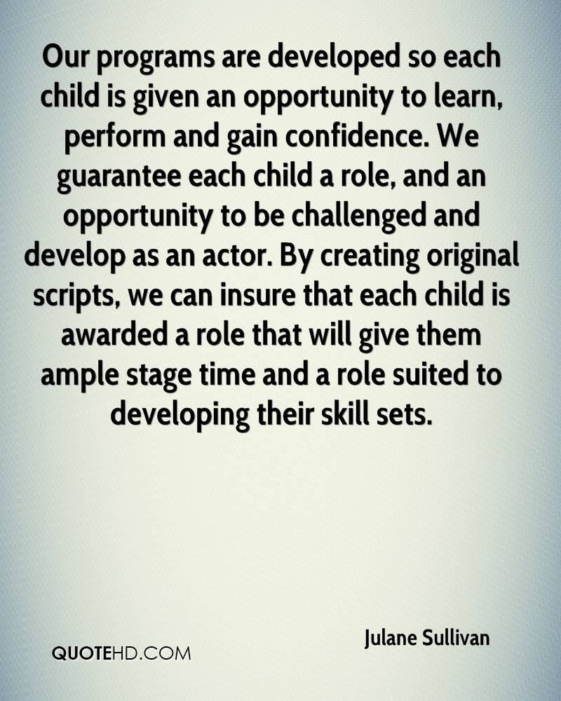 Our programs are developed so each child is given an opportunity to learn, perform and gain confidence. We guarantee each child a role, and an opportunity to be challenged and develop as an actor. By creating original scripts, we can insure that each child is awarded a role that will give them ample stage time and a role suited to developing their skill sets.
