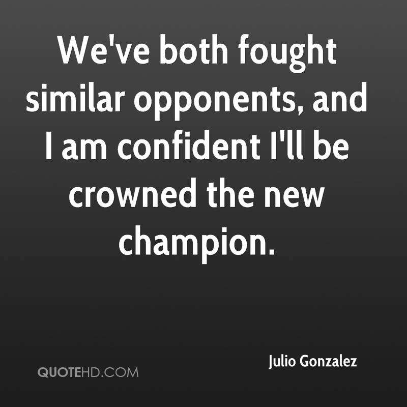 We've both fought similar opponents, and I am confident I'll be crowned the new champion.
