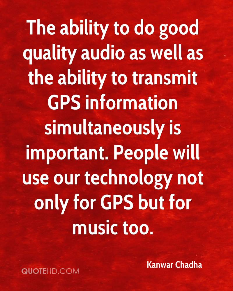 The ability to do good quality audio as well as the ability to transmit GPS information simultaneously is important. People will use our technology not only for GPS but for music too.