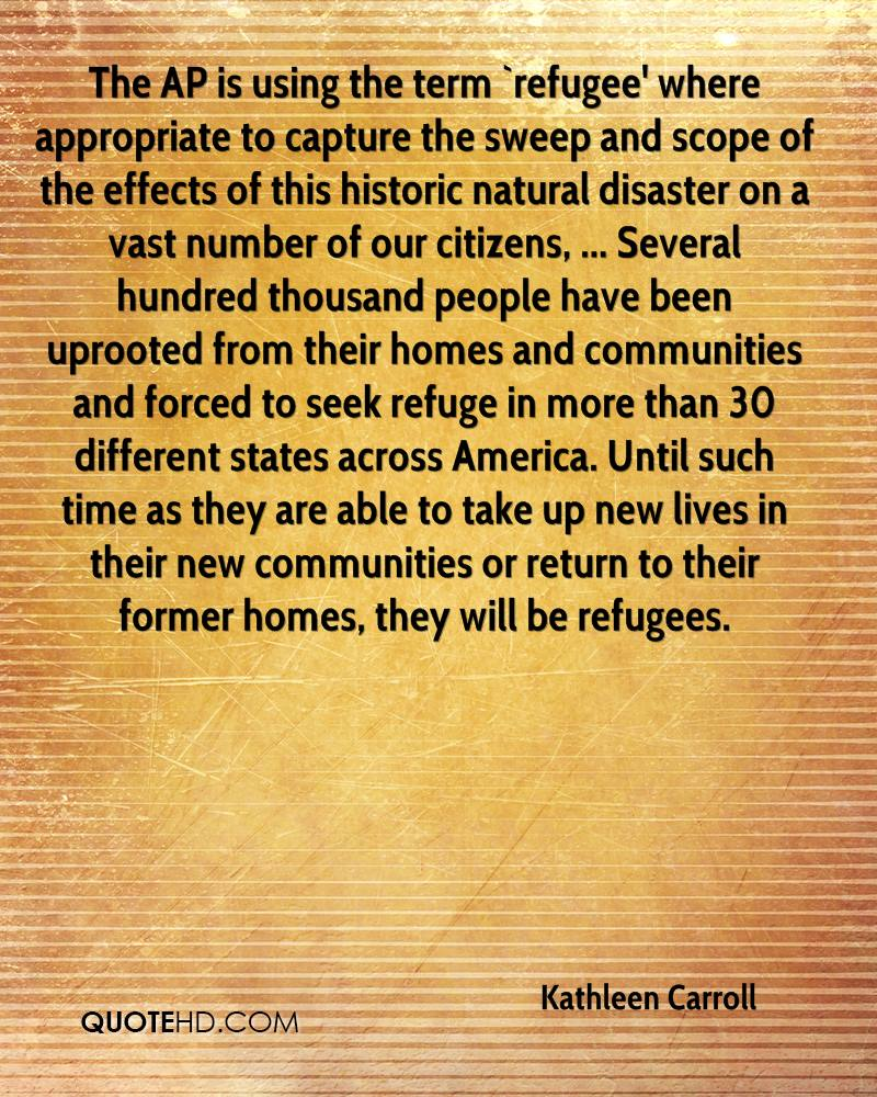 The AP is using the term `refugee' where appropriate to capture the sweep and scope of the effects of this historic natural disaster on a vast number of our citizens, ... Several hundred thousand people have been uprooted from their homes and communities and forced to seek refuge in more than 30 different states across America. Until such time as they are able to take up new lives in their new communities or return to their former homes, they will be refugees.