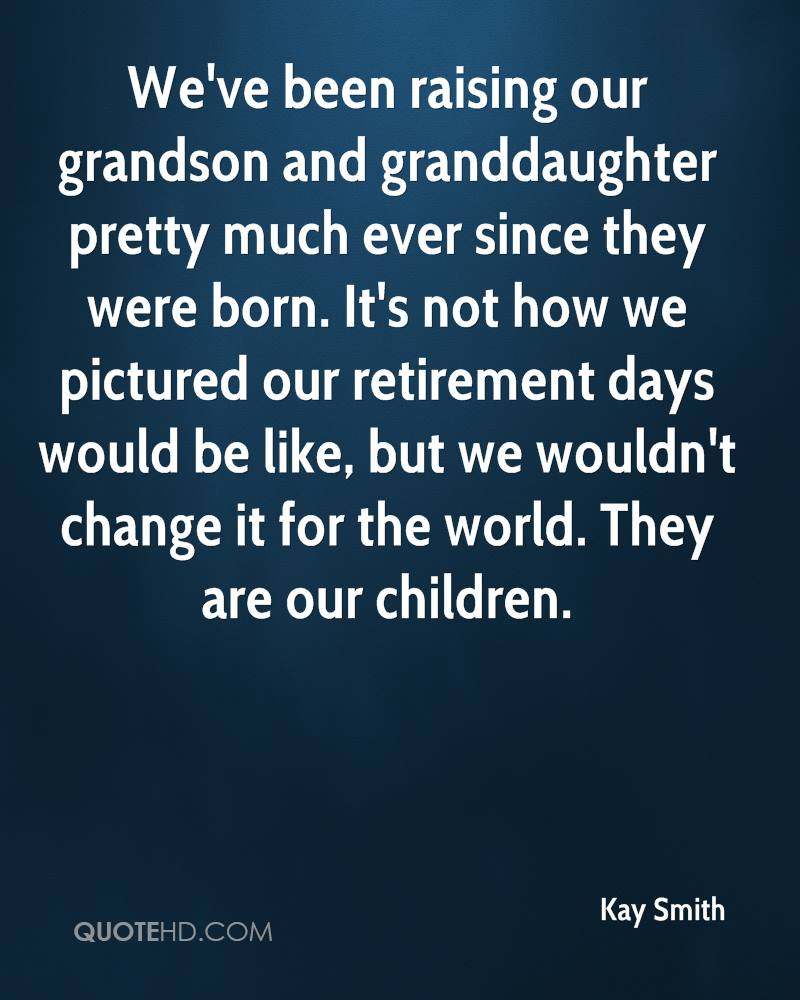 We've been raising our grandson and granddaughter pretty much ever since they were born. It's not how we pictured our retirement days would be like, but we wouldn't change it for the world. They are our children.