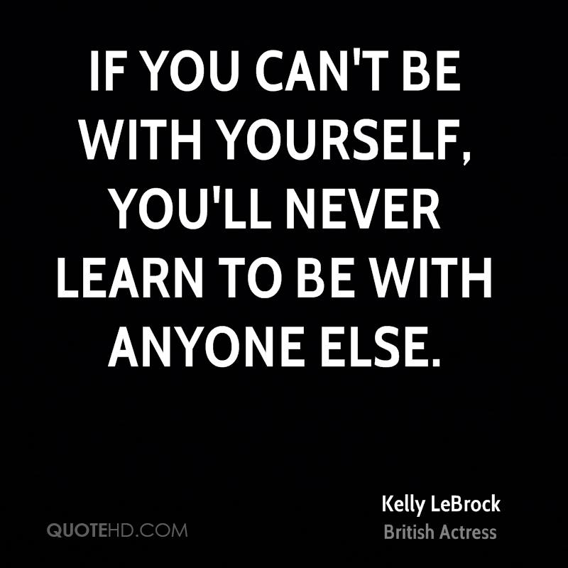 If you can't be with yourself, you'll never learn to be with anyone else.