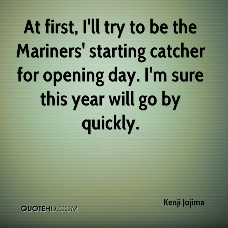 At first, I'll try to be the Mariners' starting catcher for opening day. I'm sure this year will go by quickly.