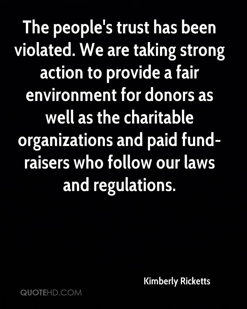The people's trust has been violated. We are taking strong action to provide a fair environment for donors as well as the charitable organizations and paid fund-raisers who follow our laws and regulations.