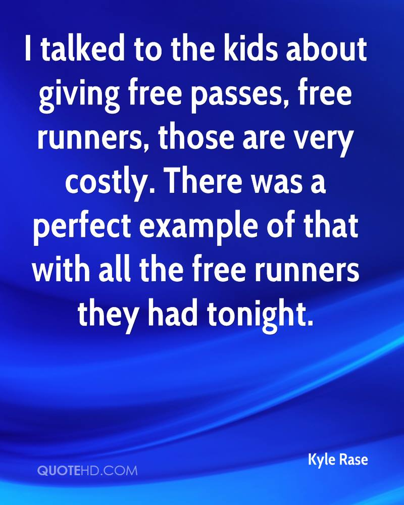I talked to the kids about giving free passes, free runners, those are very costly. There was a perfect example of that with all the free runners they had tonight.